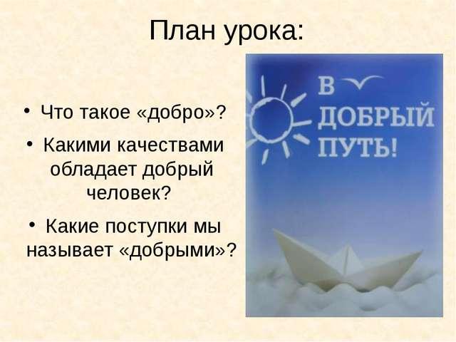 План урока: Что такое «добро»? Какими качествами обладает добрый человек? Как...