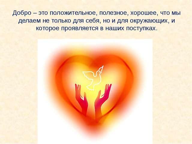 Добро – это положительное, полезное, хорошее, что мы делаем не только для себ...