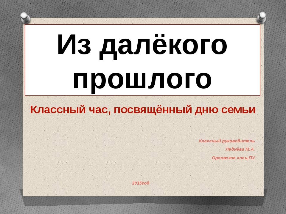 Классный руководитель Леднёва М.А. Орловское спец.ПУ 2015год Из далёкого про...