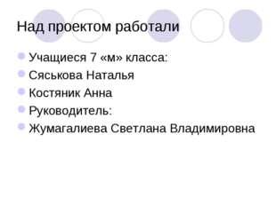 Над проектом работали Учащиеся 7 «м» класса: Сяськова Наталья Костяник Анна Р