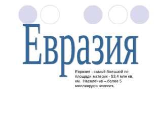 Евразия - самый большой по площади материк - 53,4 млн кв. км. Население – бол