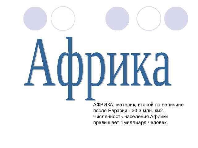 АФРИКА, материк, второй по величине после Евразии - 30,3 млн. км2. Численност...