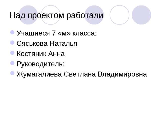 Над проектом работали Учащиеся 7 «м» класса: Сяськова Наталья Костяник Анна Р...