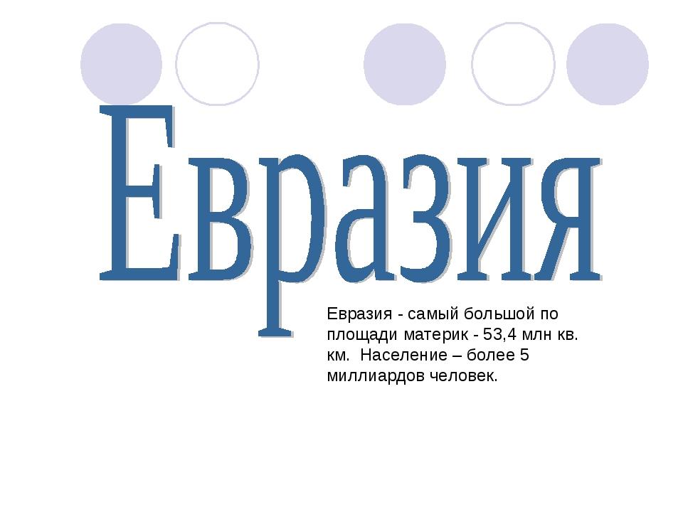 Евразия - самый большой по площади материк - 53,4 млн кв. км. Население – бол...