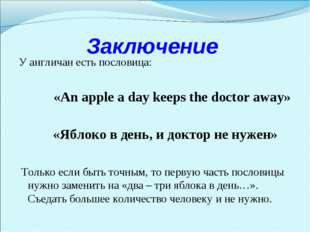 Заключение У англичан есть пословица: «An apple a day keeps the doctor away»