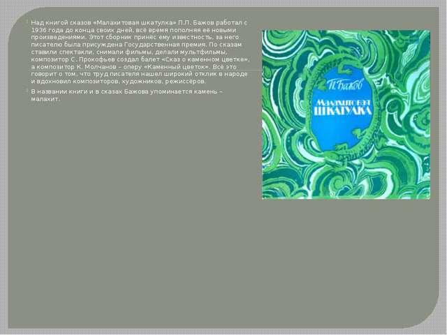 Над книгой сказов «Малахитовая шкатулка» П.П. Бажов работал с 1936 года до ко...