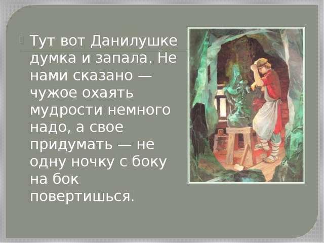 Тут вот Данилушке думка и запала. Не нами сказано — чужое охаять мудрости нем...