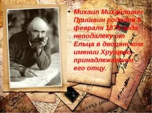 Михаил Михайлович Пришвин родился 5 февраля 1873 года неподалеку от Ельца в д
