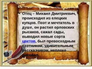 Отец – Михаил Дмитриевич, происходил из елецких купцов. Поэт и мечтатель в ду