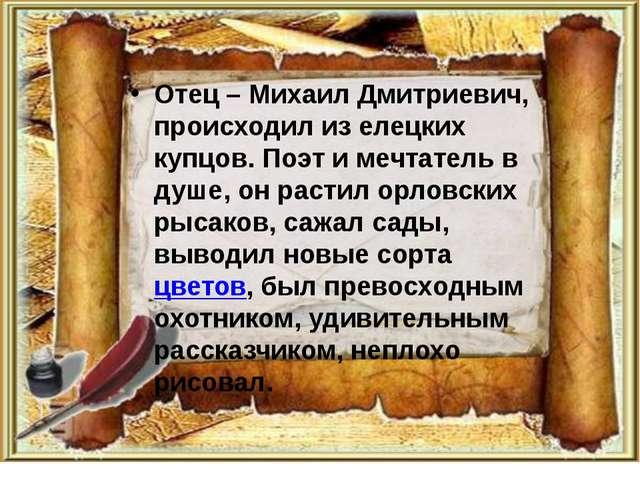Отец – Михаил Дмитриевич, происходил из елецких купцов. Поэт и мечтатель в ду...