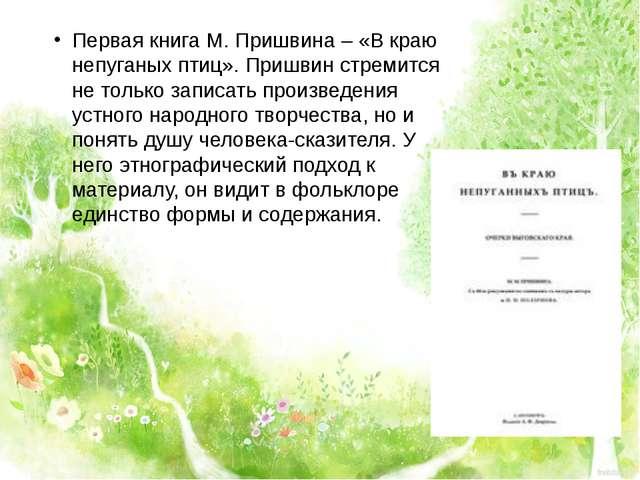 Первая книга М. Пришвина – «В краю непуганых птиц». Пришвин стремится не толь...
