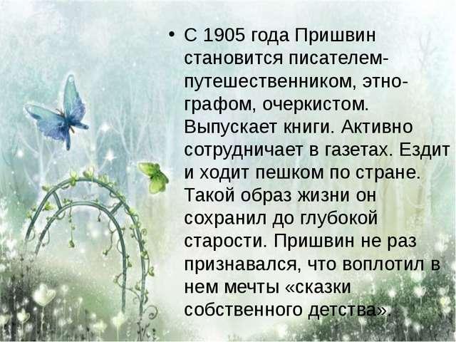 С 1905 года Пришвин становится писателем-путешественником, этно-графом, очерк...