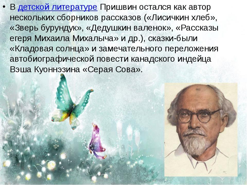 Вдетской литературеПришвин остался как автор нескольких сборников рассказов...