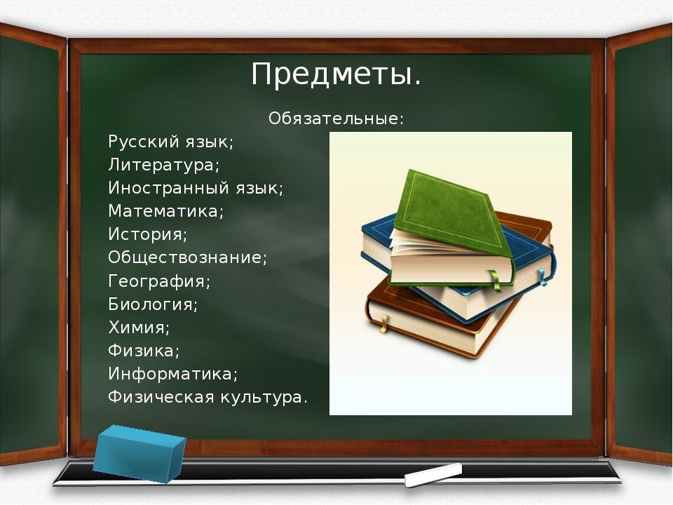 Предметы. Обязательные: Русский язык; Литература; Иностранный язык; Математик...