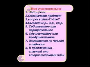 1. Часть речи 2.Обозначает предмет 3.вопросы:Кто? Что? 4.Бывает м.р., ж.р., с