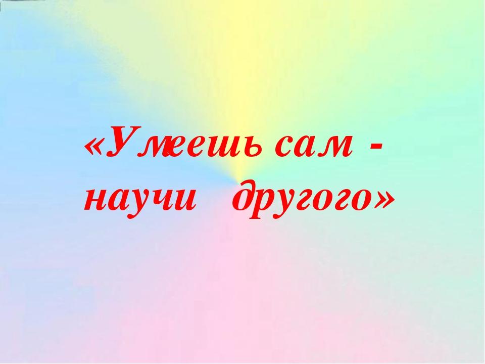 «Умеешь сам - научи другого»