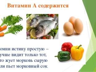 Витамин А содержится Помни истину простую – Лучше видит только тот, Кто жует