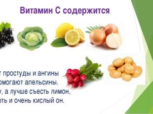 Витамин С содержится От простуды и ангины Помогают апельсины. Ну, а лучше съе