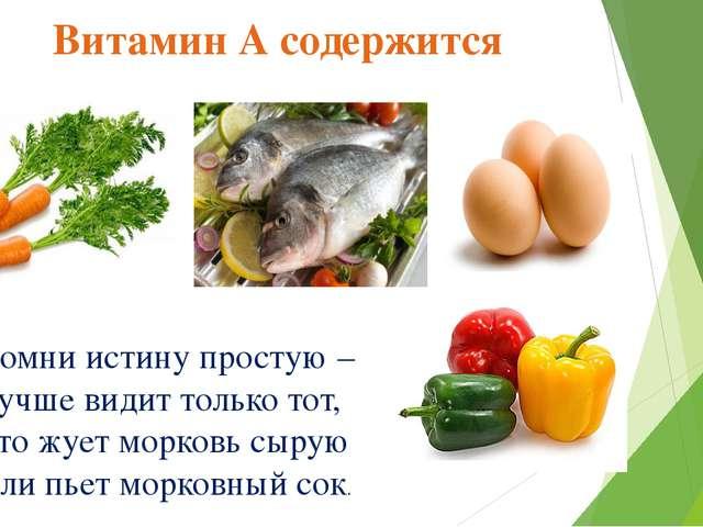 Витамин А содержится Помни истину простую – Лучше видит только тот, Кто жует...