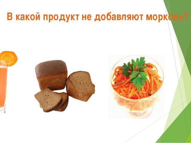 В какой продукт не добавляют морковь?