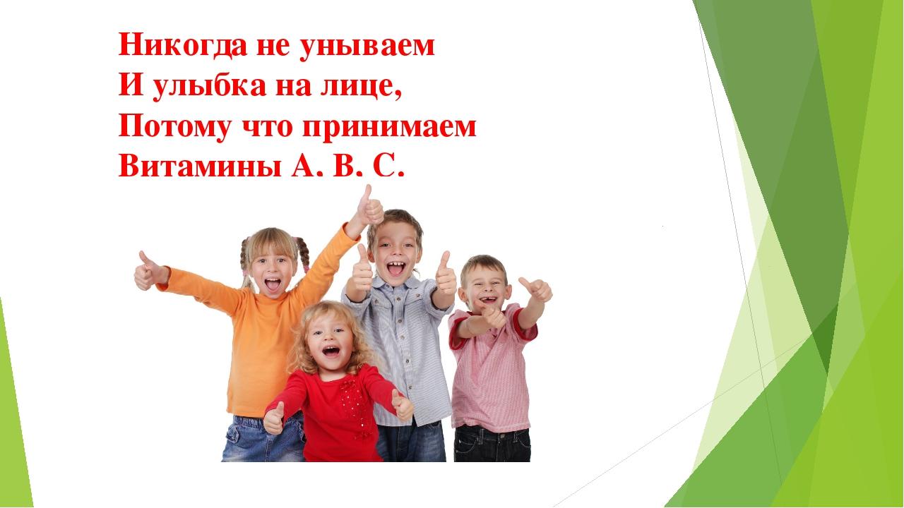 Никогда не унываем И улыбка на лице, Потому что принимаем Витамины А, В, С.