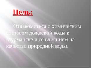 Цель: Ознакомиться с химическим составом дождевой воды в Мурманске и ее влия