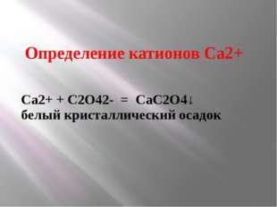 Определение катионов Са2+ Са2+ + C2O42- = СаС2О4↓ белый кристаллический осадок