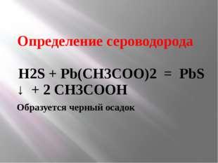 Определение сероводорода Н2S + Pb(CH3COO)2 = PbS ↓ + 2 CH3COOH Образуется чер