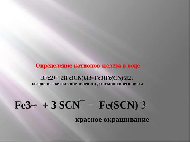 Определение катионов железа в воде 3Fe2++ 2[Fe(CN)6]3=Fe3[Fe(CN)6]2↓ осадок о...