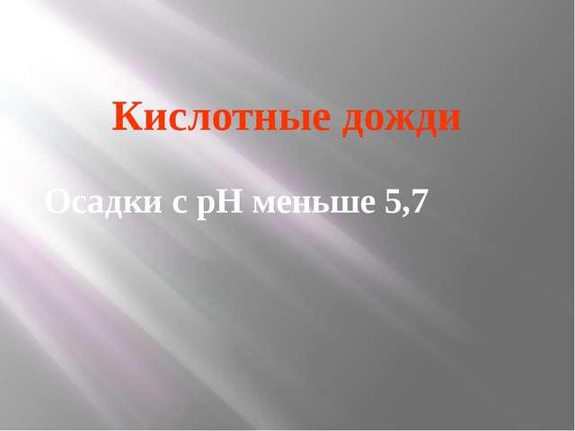Кислотные дожди Осадки с pH меньше 5,7