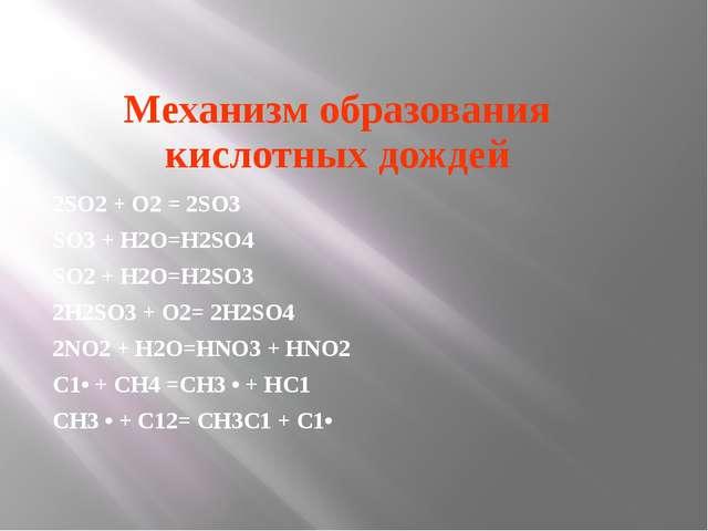 Механизм образования кислотных дождей 2SО2 + О2 = 2SО3 SО3 + Н2О=Н2SО4 SО2 +...