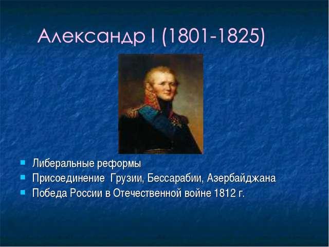 Либеральные реформы Присоединение Грузии, Бессарабии, Азербайджана Победа Рос...