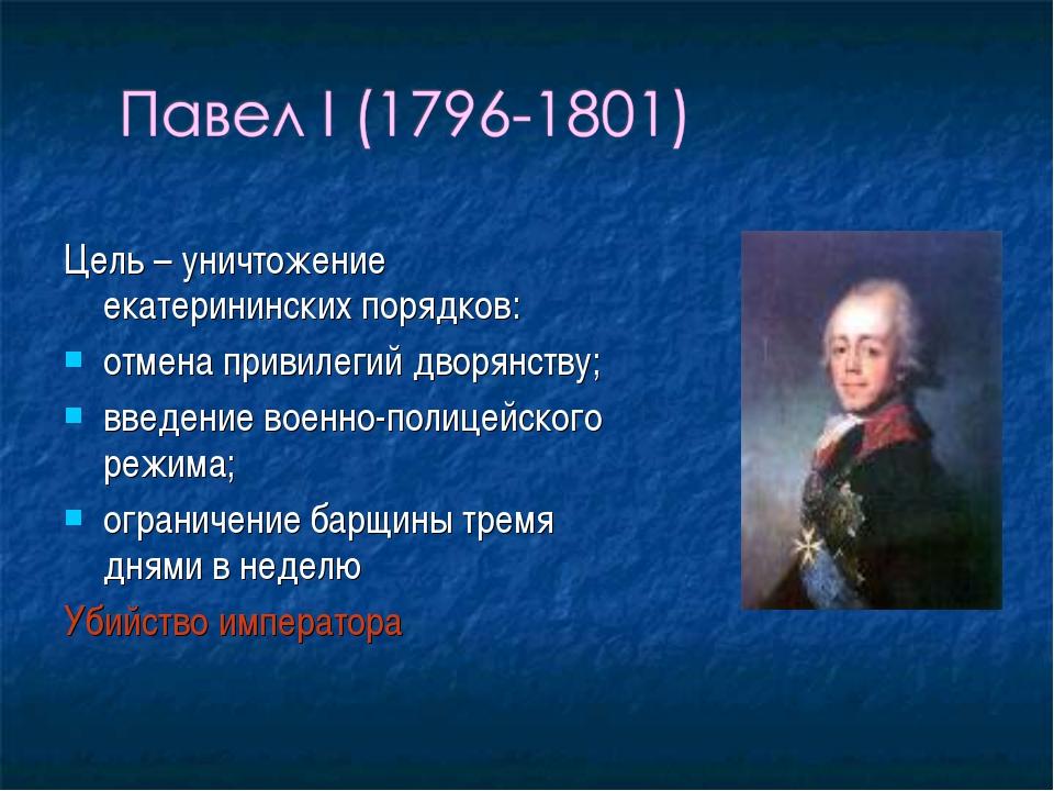 Цель – уничтожение екатерининских порядков: отмена привилегий дворянству; вве...