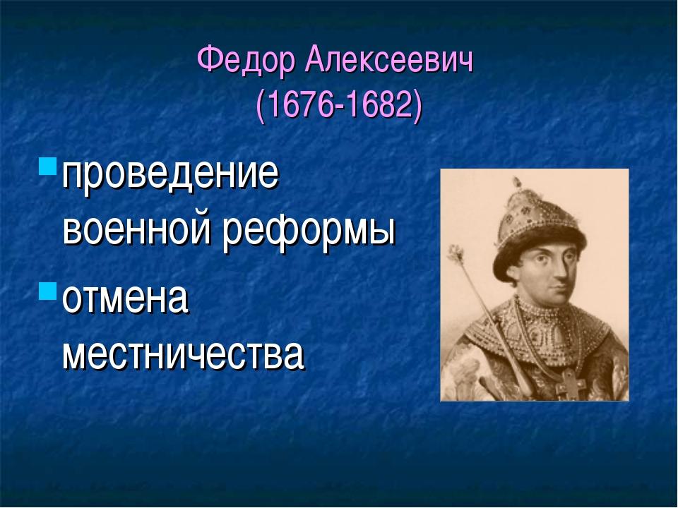 Федор Алексеевич (1676-1682) проведение военной реформы отмена местничества