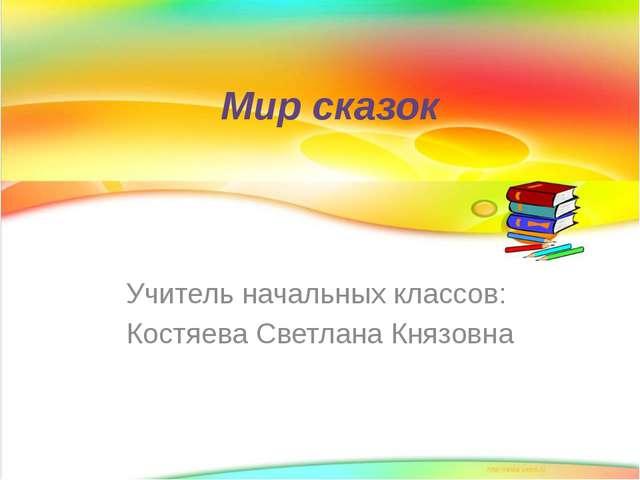 Мир сказок Учитель начальных классов: Костяева Светлана Князовна