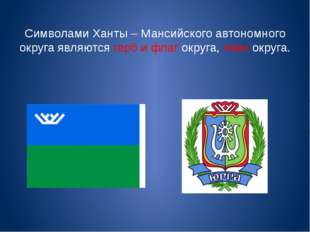 Символами Ханты – Мансийского автономного округа являются герб и флаг округа,