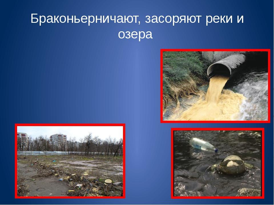 Браконьерничают, засоряют реки и озера