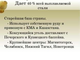 Уральская база. Дает 40 % всей выплавляемой стали Старейшая база страны. - И