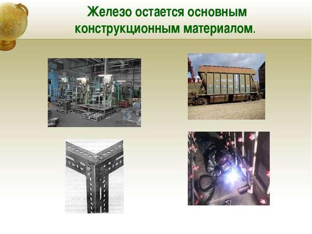 Железо остается основным конструкционным материалом.