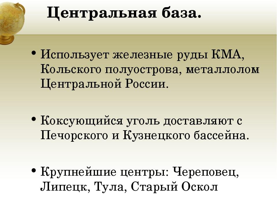 Центральная база. Использует железные руды КМА, Кольского полуострова, металл...