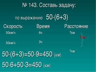 № 143. Составь задачу: по выражению 50∙(6+3) 50∙(6+3)=50∙9=450 (км) 50∙6+50∙3