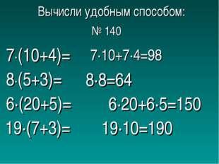 Вычисли удобным способом: 7∙(10+4)= 8∙(5+3)= 6∙(20+5)= 19∙(7+3)= 7∙10+7∙4=98