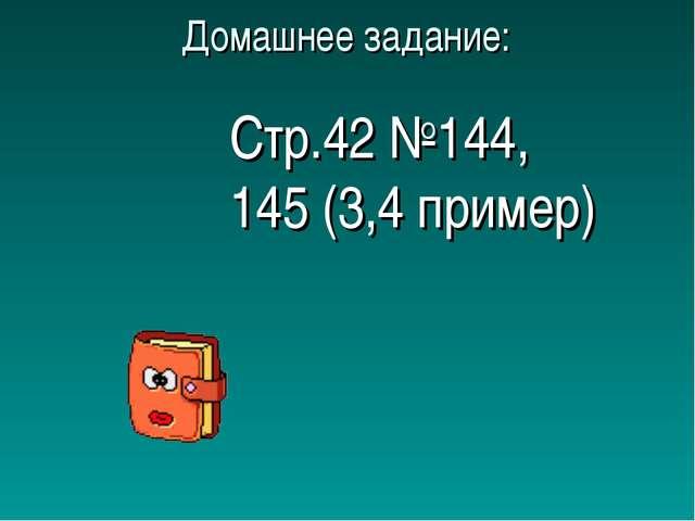 Домашнее задание: Стр.42 №144, 145 (3,4 пример)