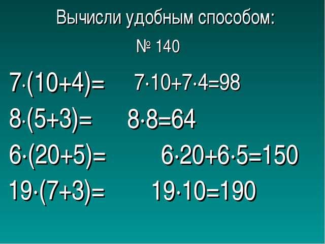Вычисли удобным способом: 7∙(10+4)= 8∙(5+3)= 6∙(20+5)= 19∙(7+3)= 7∙10+7∙4=98...