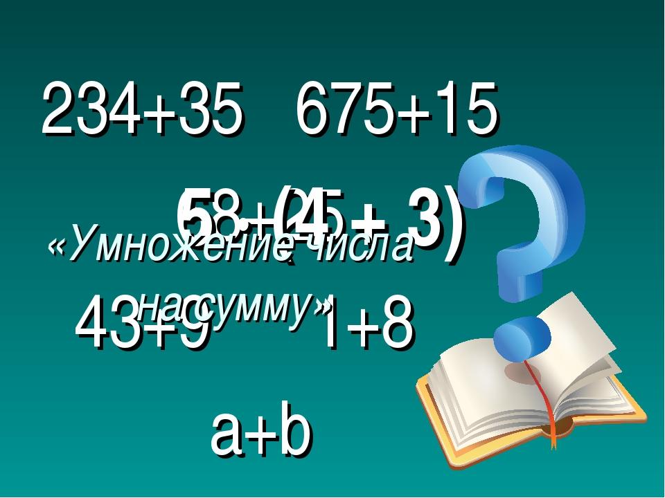 234+35 675+15 68+25 43+9 1+8 a+b 5 ∙ (4 + 3) «Умножение числа на сумму»