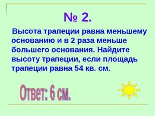 № 2. Высота трапеции равна меньшему основанию и в 2 раза меньше большего осно