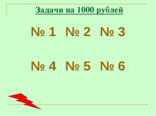 Задачи на 1000 рублей № 1№ 2№ 3 № 4№ 5№ 6