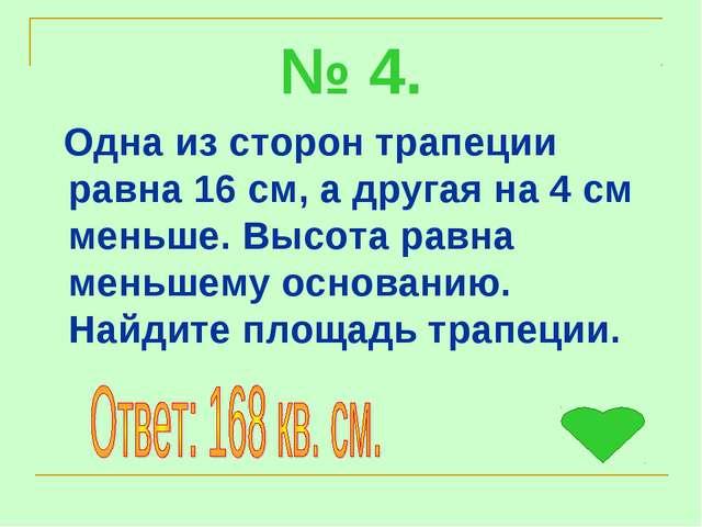 № 4. Одна из сторон трапеции равна 16 см, а другая на 4 см меньше. Высота рав...
