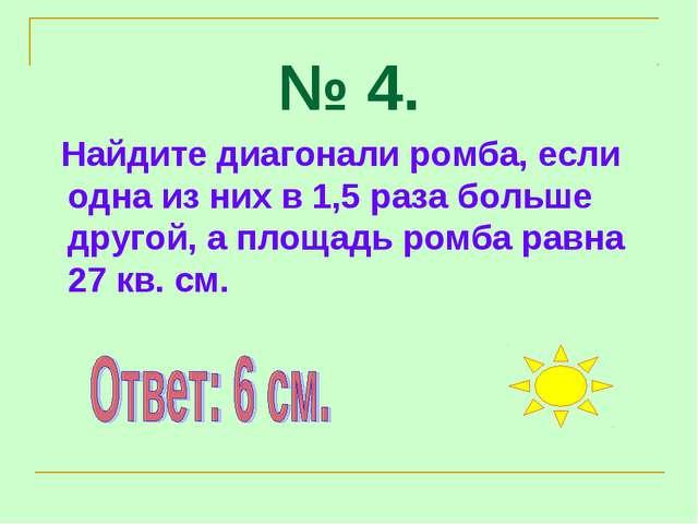 № 4. Найдите диагонали ромба, если одна из них в 1,5 раза больше другой, а пл...