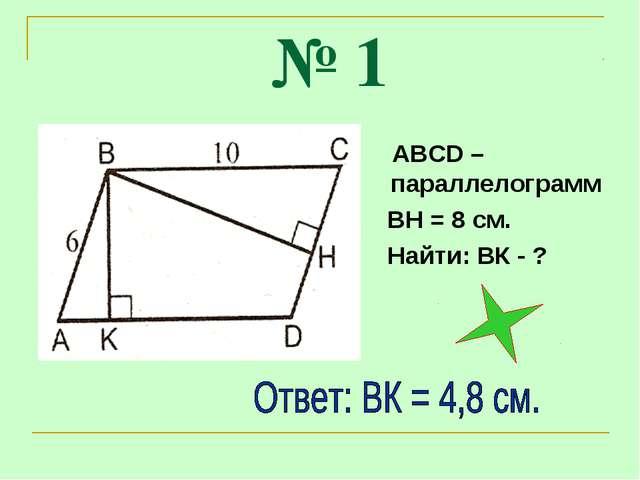 № 1 АВСD – параллелограмм ВН = 8 см. Найти: ВК - ?